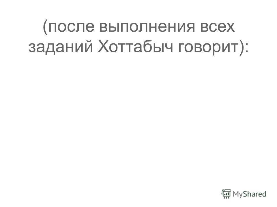 (после выполнения всех заданий Хоттабыч говорит):