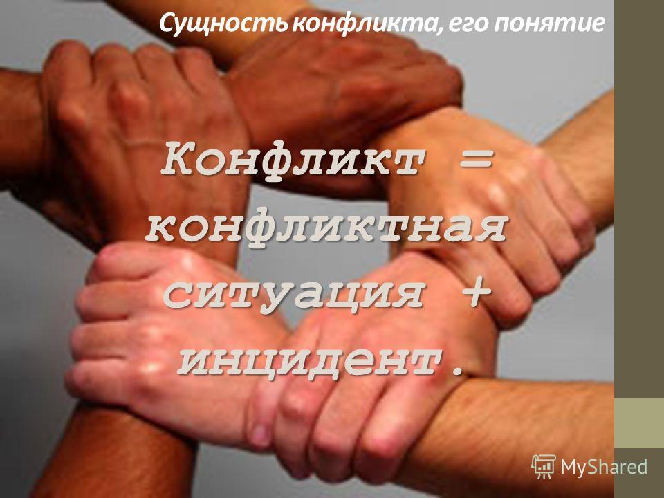 Конфликт = конфликтная ситуация + инцидент. Сущность конфликта, его понятие