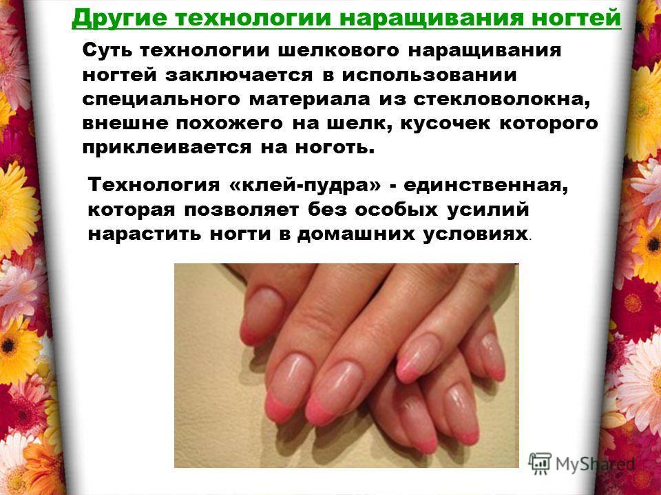 Другие технологии наращивания ногтей Суть технологии шелкового наращивания ногтей заключается в использовании специального материала из стекловолокна, внешне похожего на шелк, кусочек которого приклеивается на ноготь. Технология «клей-пудра» - единст