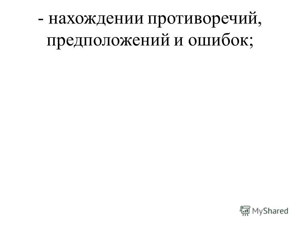 - нахождении противоречий, предположений и ошибок;