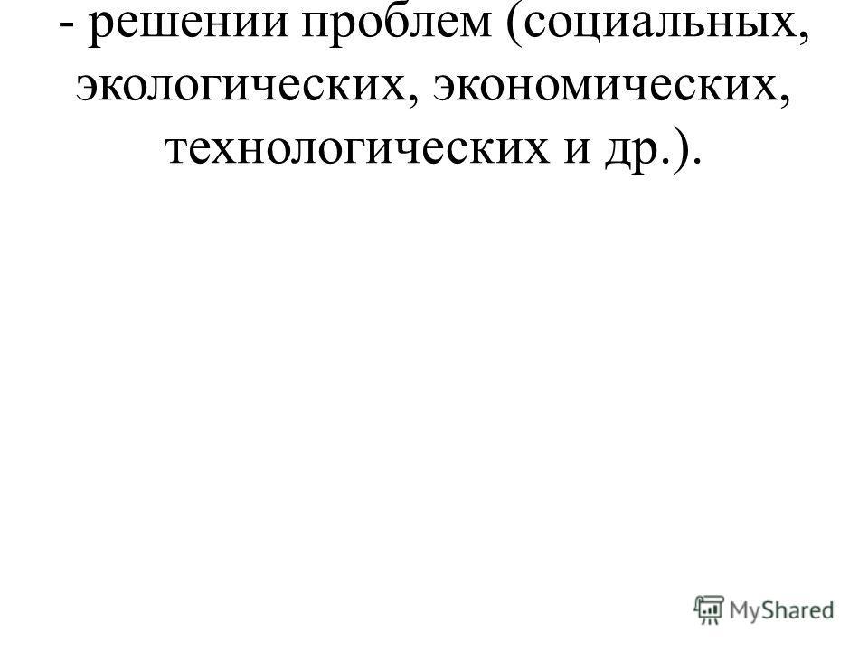 - решении проблем (социальных, экологических, экономических, технологических и др.).