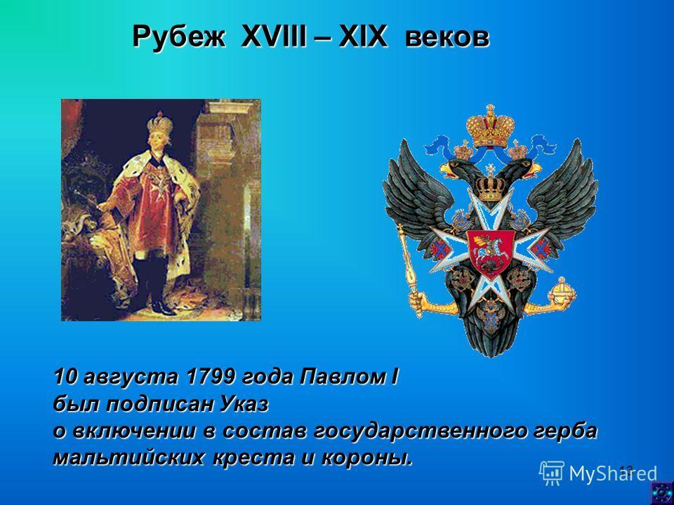 13 Рубеж XVIII – XIX веков 10 августа 1799 года Павлом I был подписан Указ о включении в состав государственного герба мальтийских креста и короны.