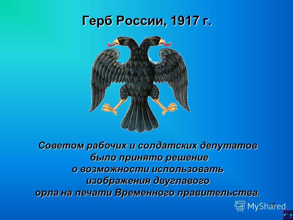 18 Герб России, 1917 г. Советом рабочих и солдатских депутатов было принято решение было принято решение о возможности использовать изображения двуглавого орла на печати Временного правительства.