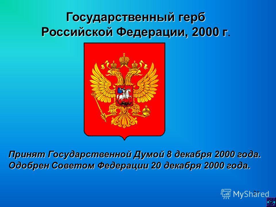 21 Государственный герб Российской Федерации, 2000 г Российской Федерации, 2000 г. Принят Государственной Думой 8 декабря 2000 года. Одобрен Советом Федерации 20 декабря 2000 года.