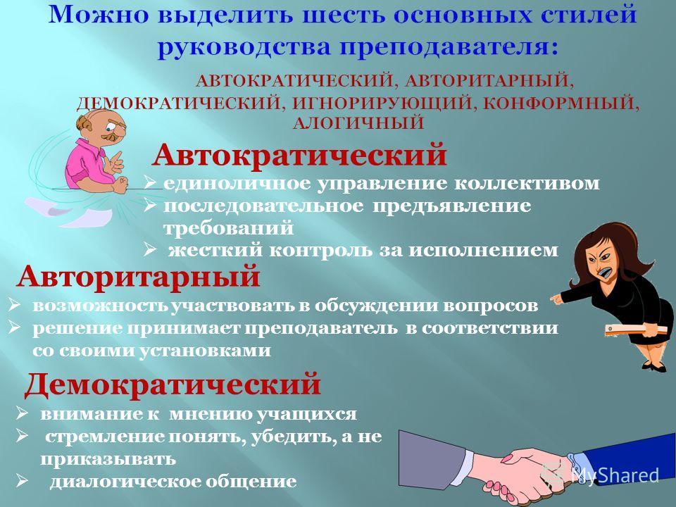 Автократический единоличное управление коллективом последовательное предъявление требований жесткий контроль за исполнением Авторитарный возможность участвовать в обсуждении вопросов решение принимает преподаватель в соответствии со своими установкам