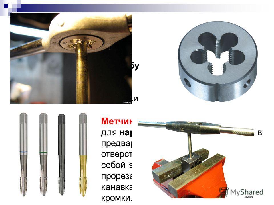 Плашка - инструмент для нарезания наружной резьбы, представляющий собой стальную закаленную гайку, в которой через резьбу прорезаны сквозные продольные отверстия, образующие режущие кромки Метчик - инструмент для нарезания внутренней резьбы в предвар