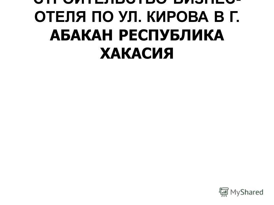 СТРОИТЕЛЬСТВО БИЗНЕС- ОТЕЛЯ ПО УЛ. КИРОВА В Г. АБАКАН РЕСПУБЛИКА ХАКАСИЯ