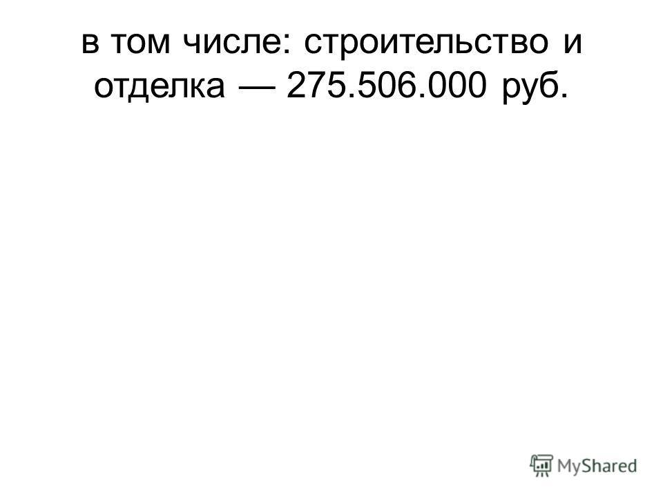 в том числе: строительство и отделка 275.506.000 руб.