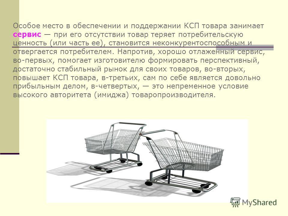 Особое место в обеспечении и поддержании КСП товара занимает сервис при его отсутствии товар теряет потребительскую ценность (или часть ее), становится неконкурентоспособным и отвергается потребителем. Напротив, хорошо отлаженный сервис, во-первых, п
