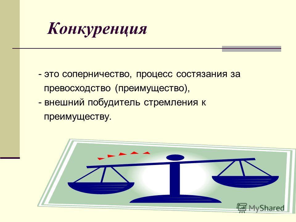Конкуренция - это соперничество, процесс состязания за превосходство (преимущество), - внешний побудитель стремления к преимуществу.