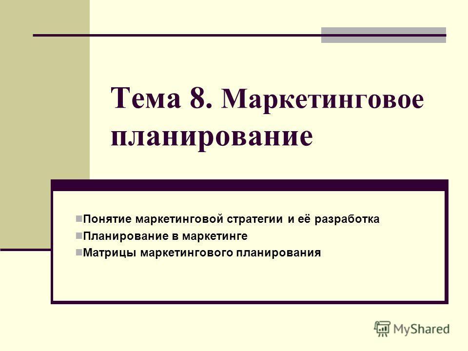 Тема 8. Маркетинговое планирование Понятие маркетинговой стратегии и её разработка Планирование в маркетинге Матрицы маркетингового планирования