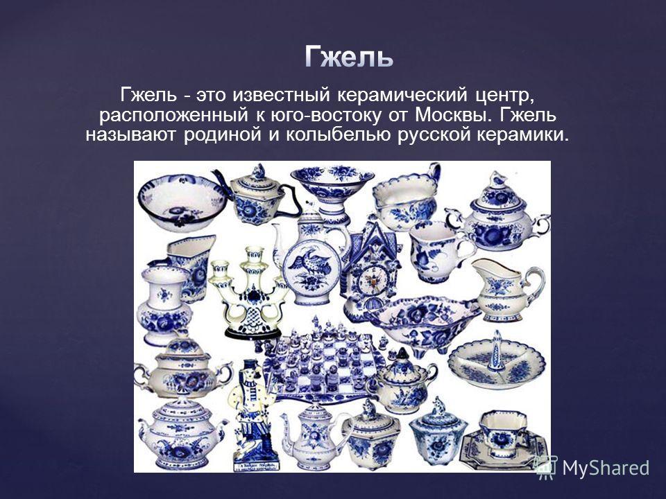 Гжель - это известный керамический центр, расположенный к юго-востоку от Москвы. Гжель называют родиной и колыбелью русской керамики.
