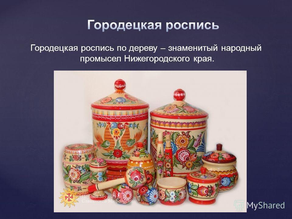 Городецкая роспись по дереву – знаменитый народный промысел Нижегородского края.