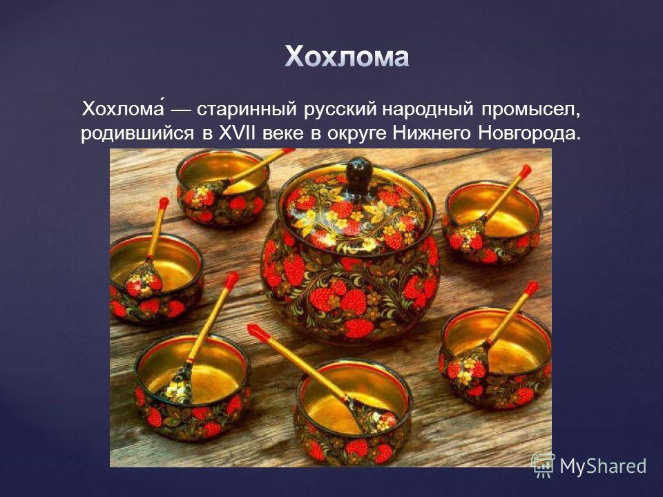 Хохлома́ старинный русский народный промысел, родившийся в XVII веке в округе Нижнего Новгорода.