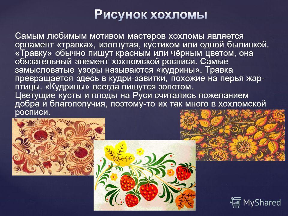 Самым любимым мотивом мастеров хохломы является орнамент «травка», изогнутая, кустиком или одной былинкой. «Травку» обычно пишут красным или чёрным цветом, она обязательный элемент хохломской росписи. Самые замысловатые узоры называются «кудрины». Тр