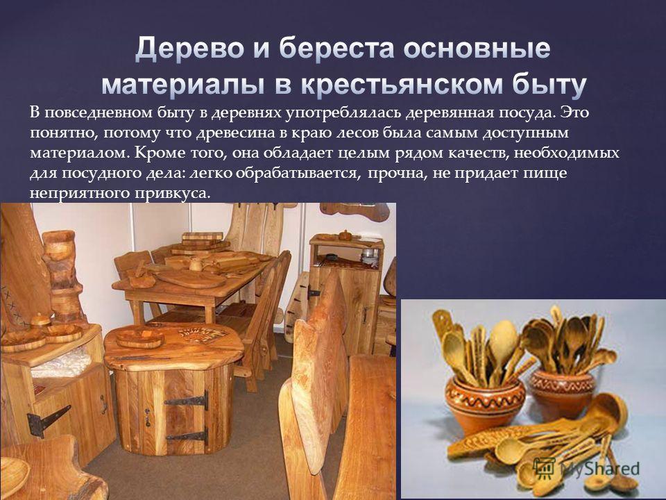 В повседневном быту в деревнях употреблялась деревянная посуда. Это понятно, потому что древесина в краю лесов была самым доступным материалом. Кроме того, она обладает целым рядом качеств, необходимых для посудного дела: легко обрабатывается, прочна