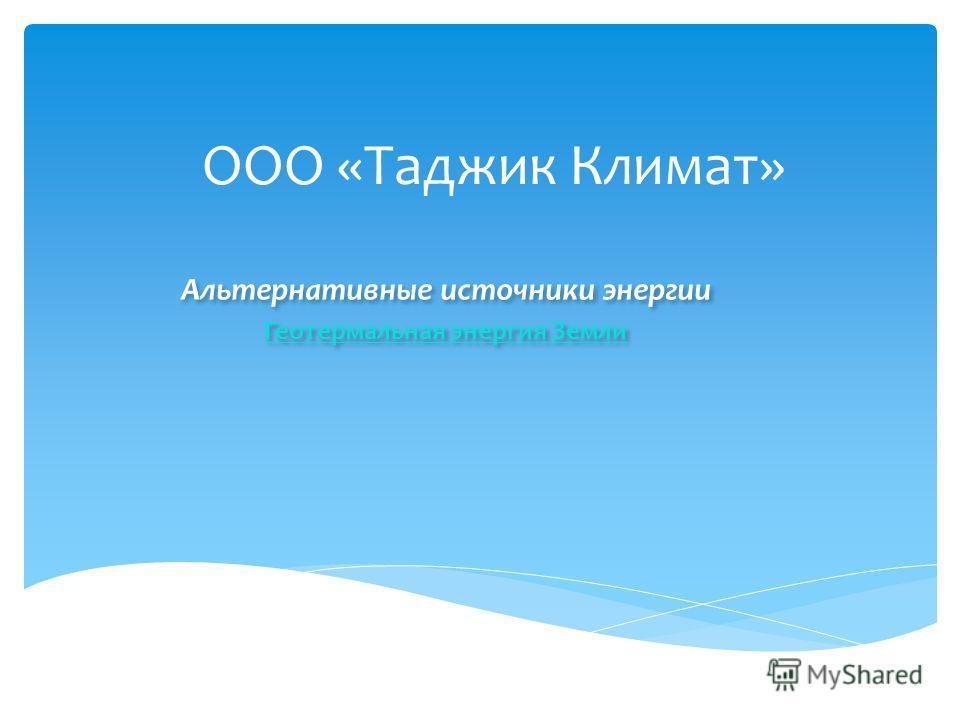 ООО «Таджик Климат» Альтернативные источники энергии Геотермальная энергия Земли Альтернативные источники энергии Геотермальная энергия Земли