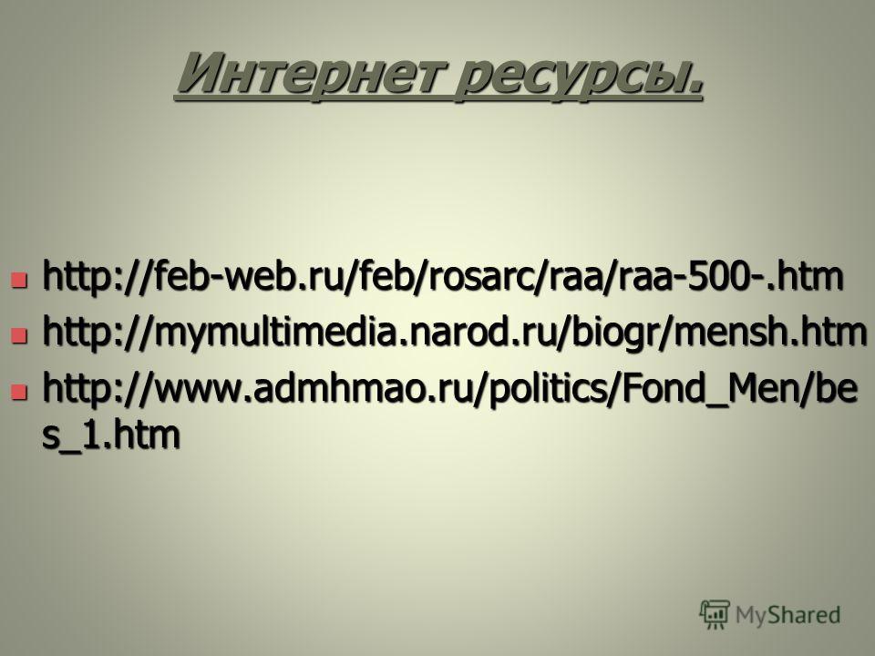Интернет ресурсы. http://feb-web.ru/feb/rosarc/raa/raa-500-.htm http://feb-web.ru/feb/rosarc/raa/raa-500-.htm http://mymultimedia.narod.ru/biogr/mensh.htm http://mymultimedia.narod.ru/biogr/mensh.htm http://www.admhmao.ru/politics/Fond_Men/be s_1.htm