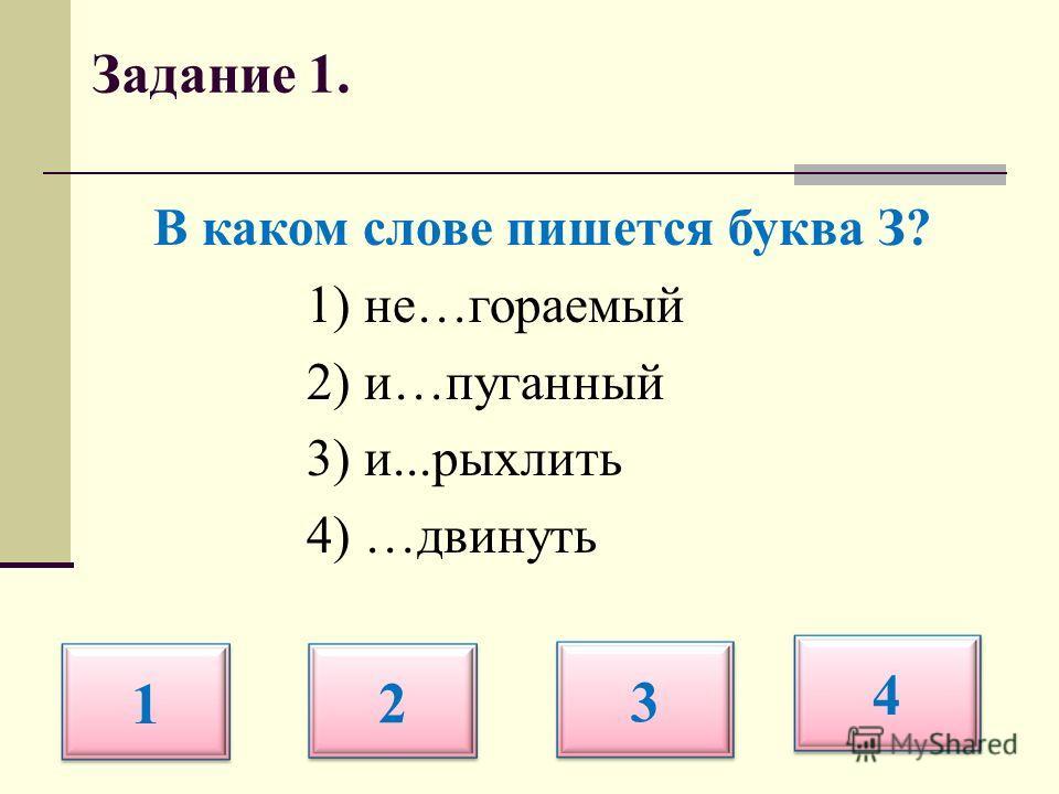 Задание 1. В каком слове пишется буква З? 1) не…гораемый 2) и…пуганный 3) и...рыхлить 4) …двинуть 1 2 3 4