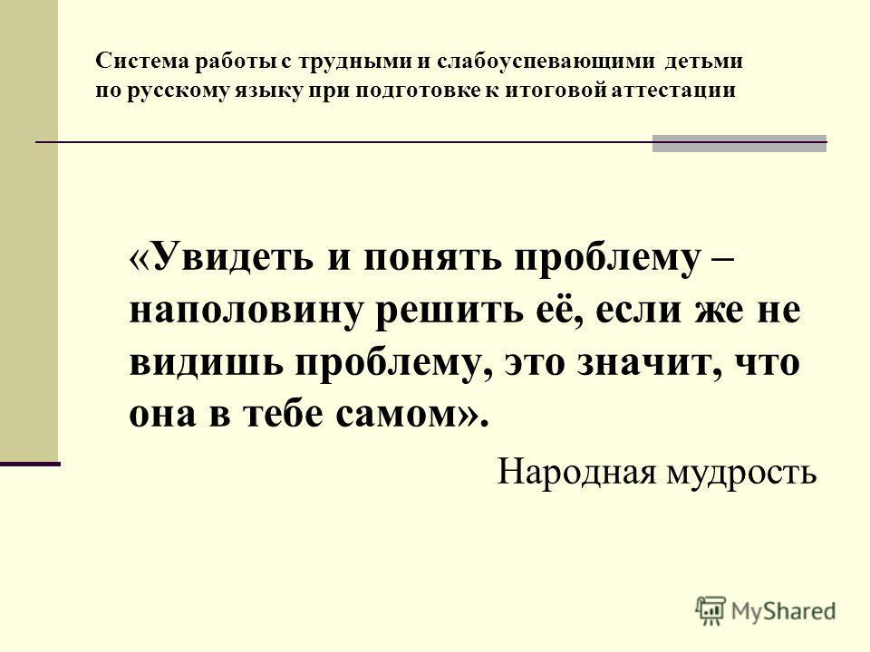 Система работы с трудными и слабоуспевающими детьми по русскому языку при подготовке к итоговой аттестации «Увидеть и понять проблему – наполовину решить её, если же не видишь проблему, это значит, что она в тебе самом». Народная мудрость