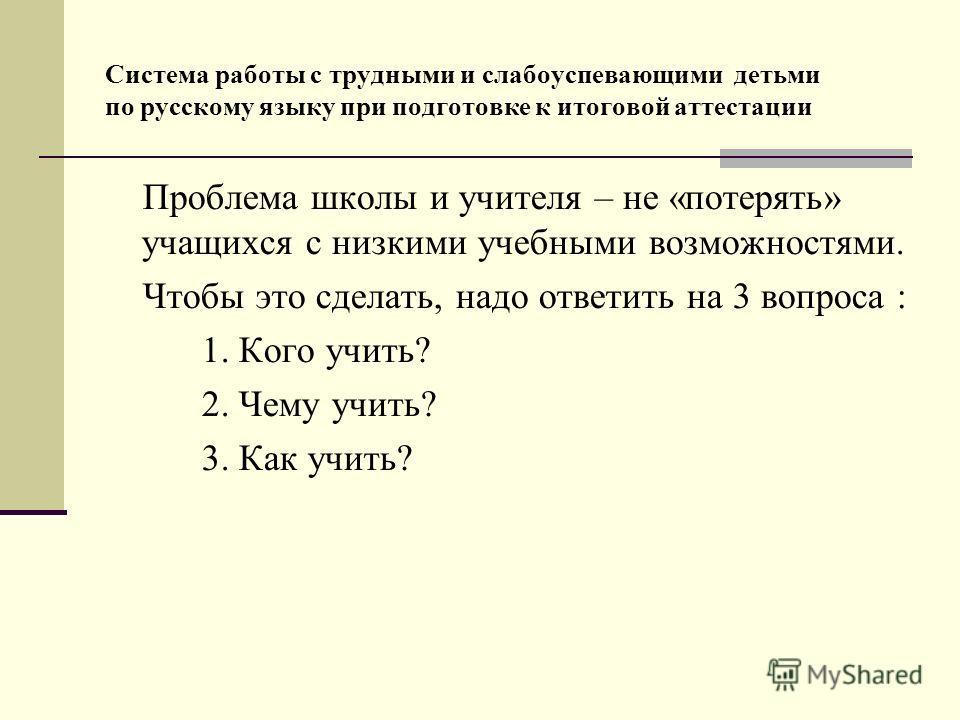 Система работы с трудными и слабоуспевающими детьми по русскому языку при подготовке к итоговой аттестации Проблема школы и учителя – не «потерять» учащихся с низкими учебными возможностями. Чтобы это сделать, надо ответить на 3 вопроса : 1. Кого учи