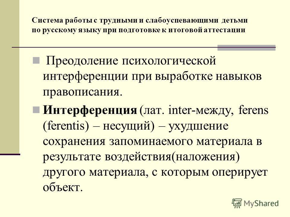 Система работы с трудными и слабоуспевающими детьми по русскому языку при подготовке к итоговой аттестации Преодоление психологической интерференции при выработке навыков правописания. Интерференция (лат. inter-между, ferens (ferentis) – несущий) – у