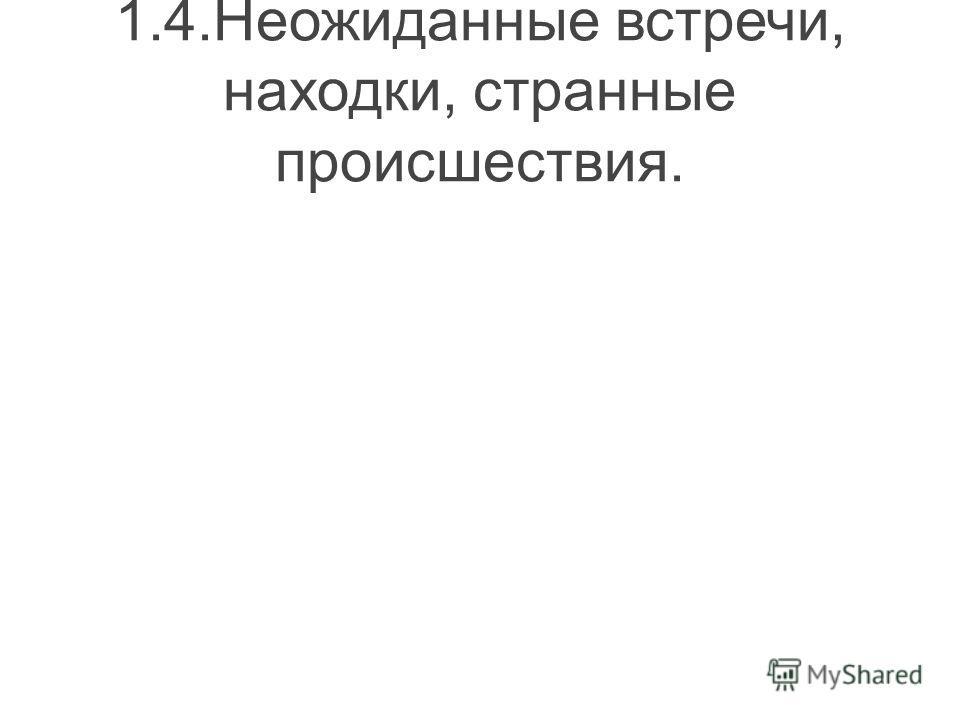 1.4.Неожиданные встречи, находки, странные происшествия.