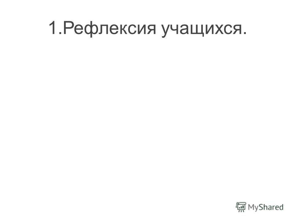 1.Рефлексия учащихся.