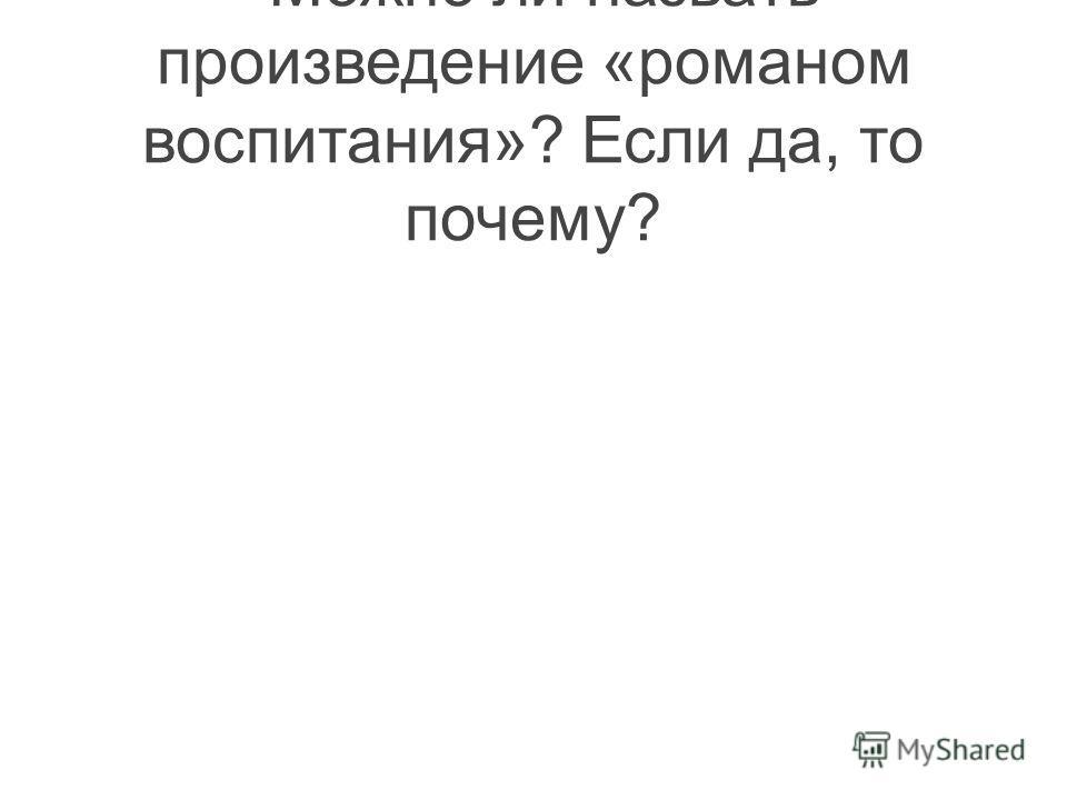 -Можно ли назвать произведение «романом воспитания»? Если да, то почему?