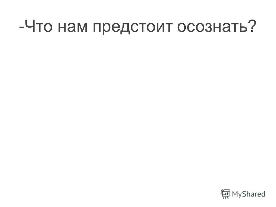 -Что нам предстоит осознать?