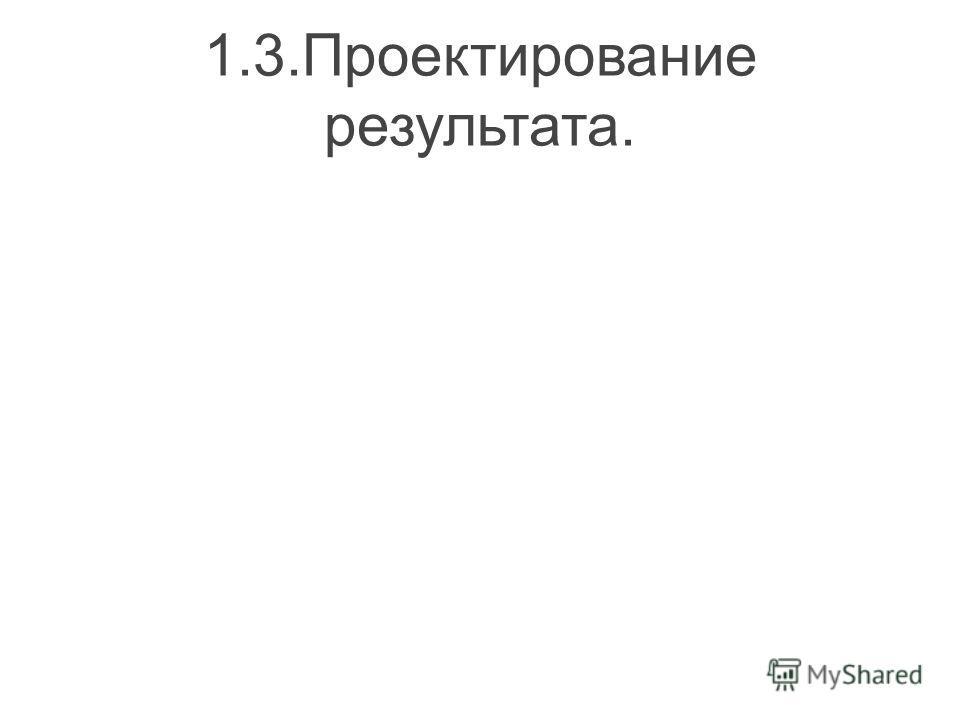 1.3.Проектирование результата.