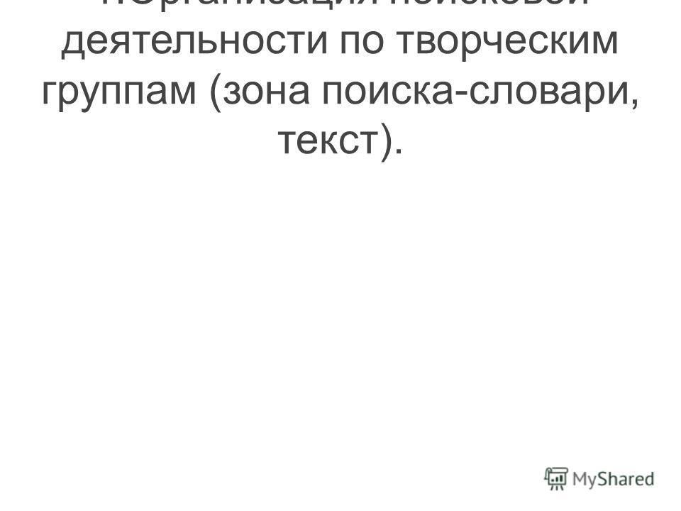 1.Организация поисковой деятельности по творческим группам (зона поиска-словари, текст).