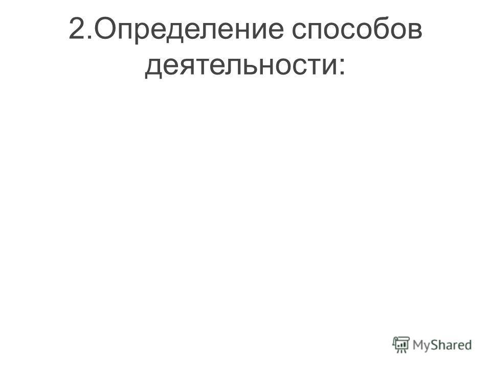 2.Определение способов деятельности: