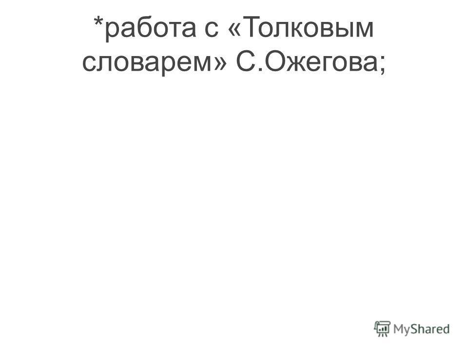 *работа с «Толковым словарем» С.Ожегова;