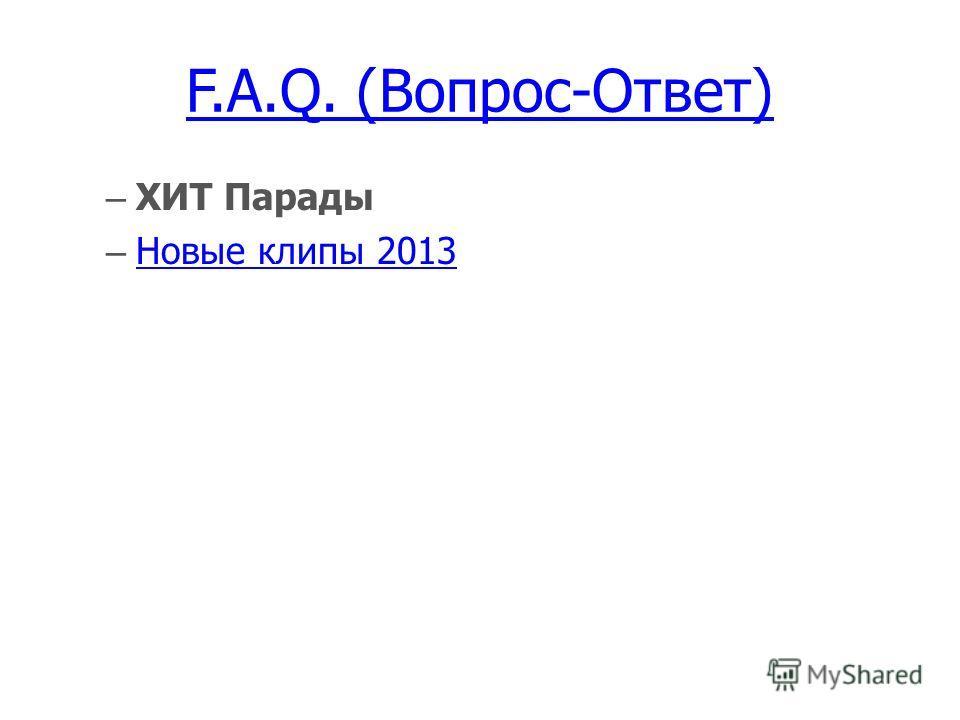 F.A.Q. (Вопрос-Ответ) – ХИТ Парады – Новые клипы 2013 Новые клипы 2013