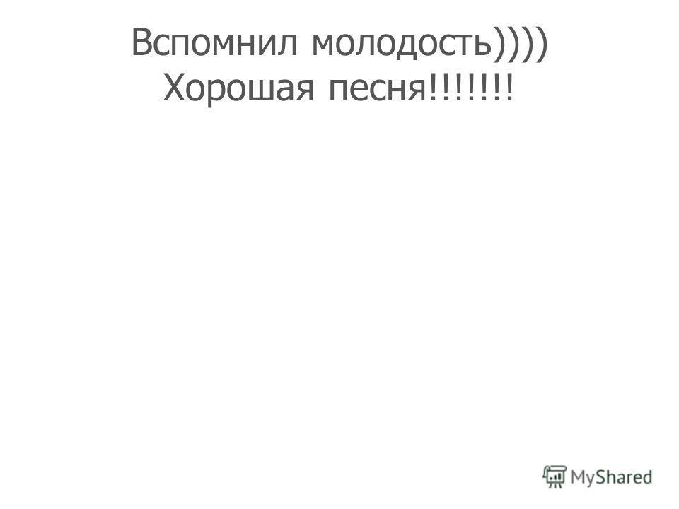 Вспомнил молодость)))) Хорошая песня!!!!!!!