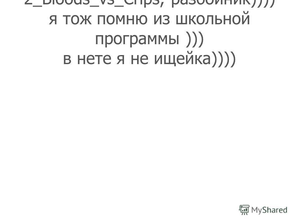 2_Bloods_vs_Crips, разбойник)))) я тож помню из школьной программы ))) в нете я не ищейка))))