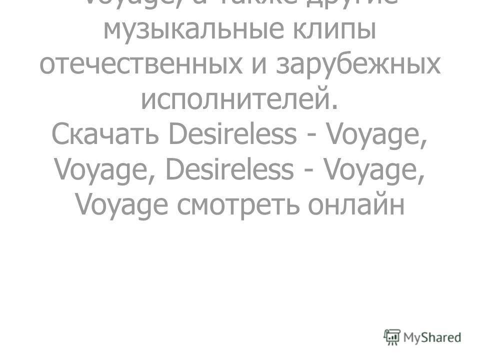 Здесь можно скачать или просмотреть онлайн видео клип Desireless - Voyage, Voyage, а также другие музыкальные клипы отечественных и зарубежных исполнителей. Скачать Desireless - Voyage, Voyage, Desireless - Voyage, Voyage смотреть онлайн