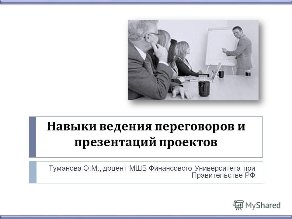 Навыки ведения переговоров и презентаций проектов Туманова О.М., доцент МШБ Финансового Университета при Правительстве РФ