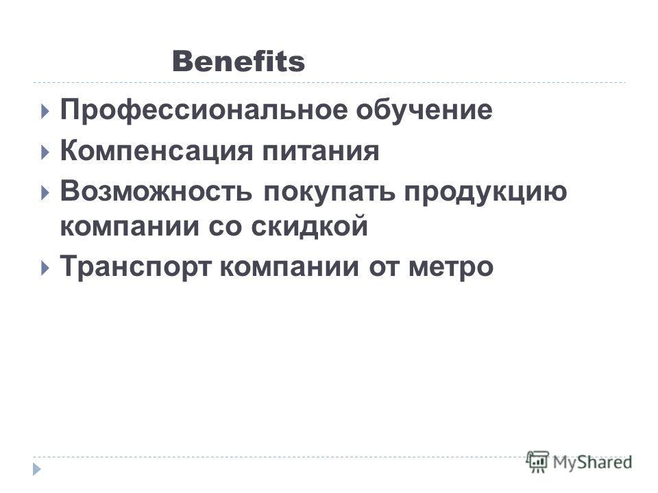 Benefits Профессиональное обучение Компенсация питания Возможность покупать продукцию компании со скидкой Транспорт компании от метро