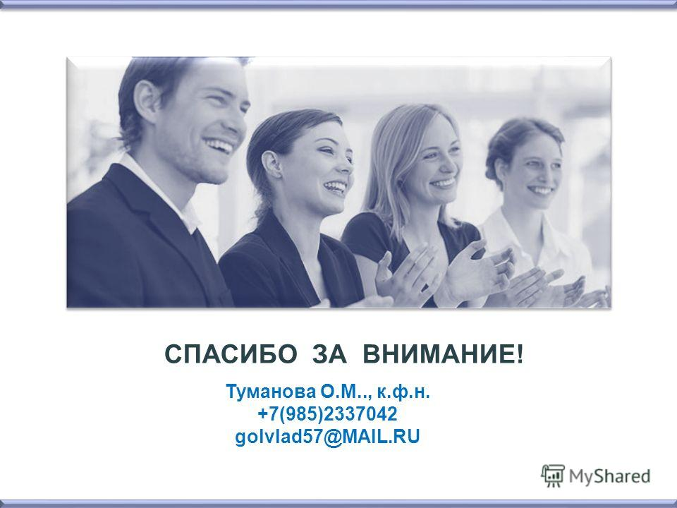 СПАСИБО ЗА ВНИМАНИЕ! Туманова О.М.., к.ф.н. +7(985)2337042 golvlad57@MAIL.RU