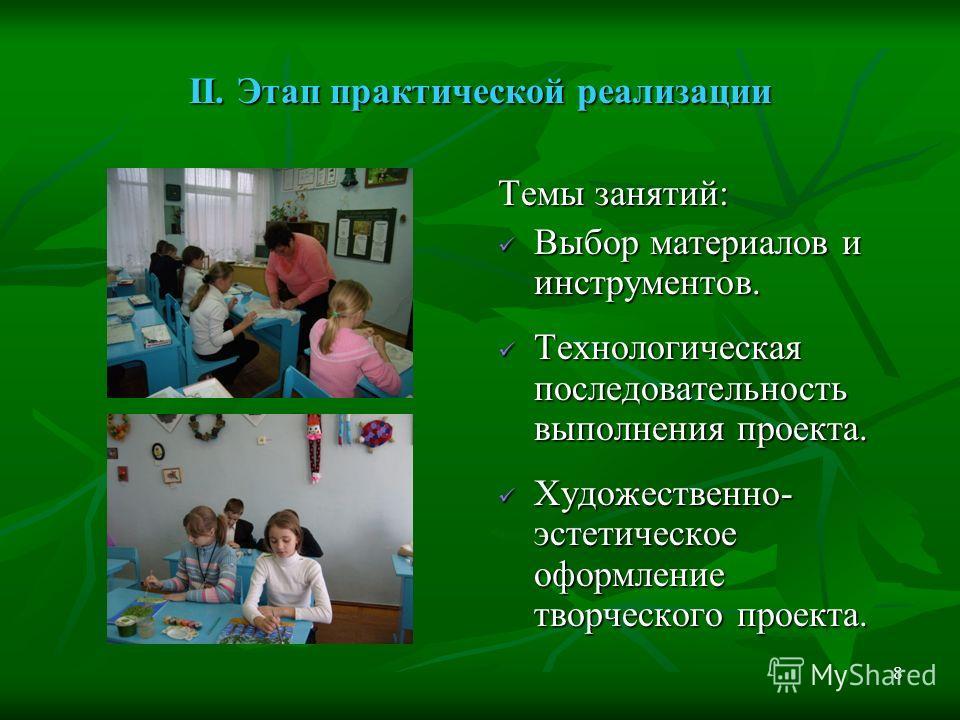 8 II. Этап практической реализации Темы занятий: Выбор материалов и инструментов. Выбор материалов и инструментов. Технологическая последовательность выполнения проекта. Технологическая последовательность выполнения проекта. Художественно- эстетическ