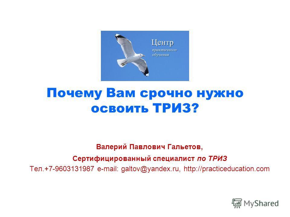 Почему Вам срочно нужно освоить ТРИЗ? Валерий Павлович Гальетов, Сертифицированный специалист по ТРИЗ Тел.+7-9603131987 e-mail: galtov@yandex.ru, http://practiceducation.com