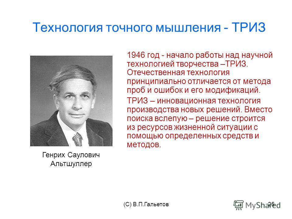 (C) В.П.Гальетов25 Технология точного мышления - ТРИЗ 1946 год - начало работы над научной технологией творчества –ТРИЗ. Отечественная технология принципиально отличается от метода проб и ошибок и его модификаций. ТРИЗ – инновационная технология прои