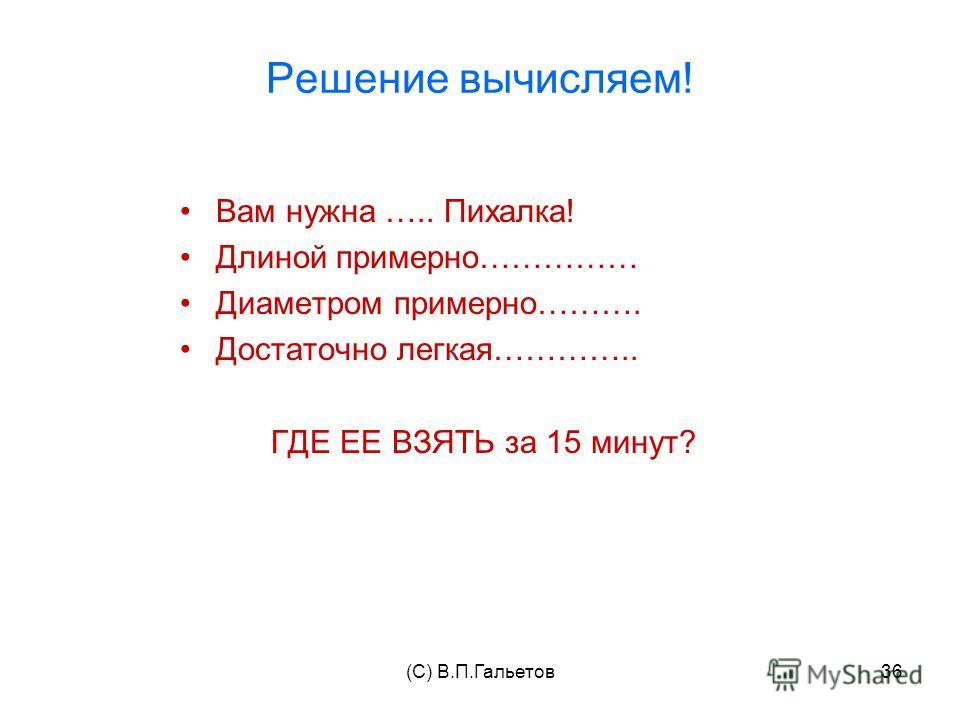 (C) В.П.Гальетов36 Решение вычисляем! Вам нужна ….. Пихалка! Длиной примерно…………… Диаметром примерно………. Достаточно легкая………….. ГДЕ ЕЕ ВЗЯТЬ за 15 минут?