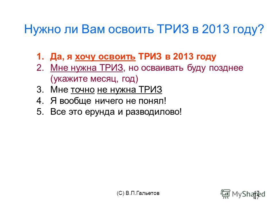 (C) В.П.Гальетов47 Нужно ли Вам освоить ТРИЗ в 2013 году? 47 1.Да, я хочу освоить ТРИЗ в 2013 году 2.Мне нужна ТРИЗ, но осваивать буду позднее (укажите месяц, год) 3.Мне точно не нужна ТРИЗ 4.Я вообще ничего не понял! 5.Все это ерунда и разводилово!