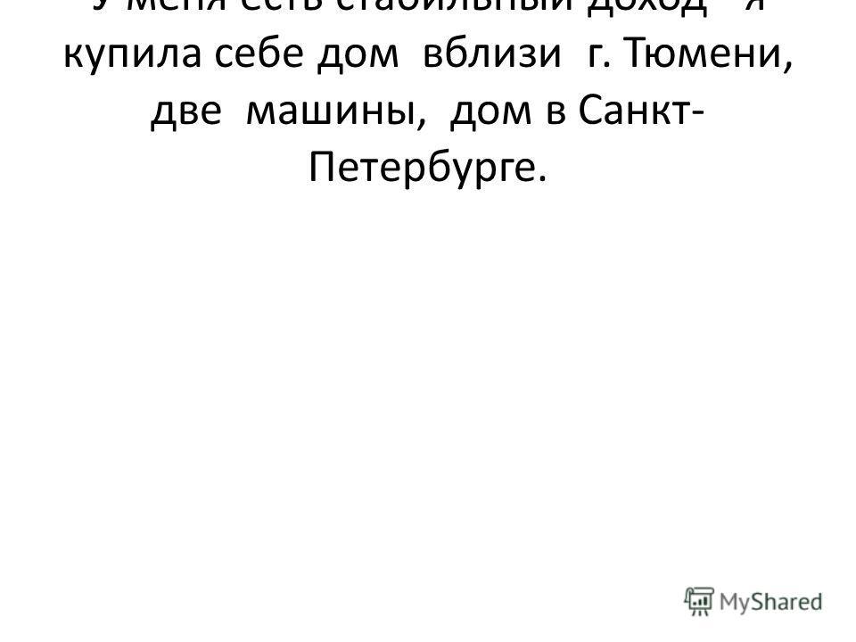 У меня есть стабильный доход - я купила себе дом вблизи г. Тюмени, две машины, дом в Санкт- Петербурге.
