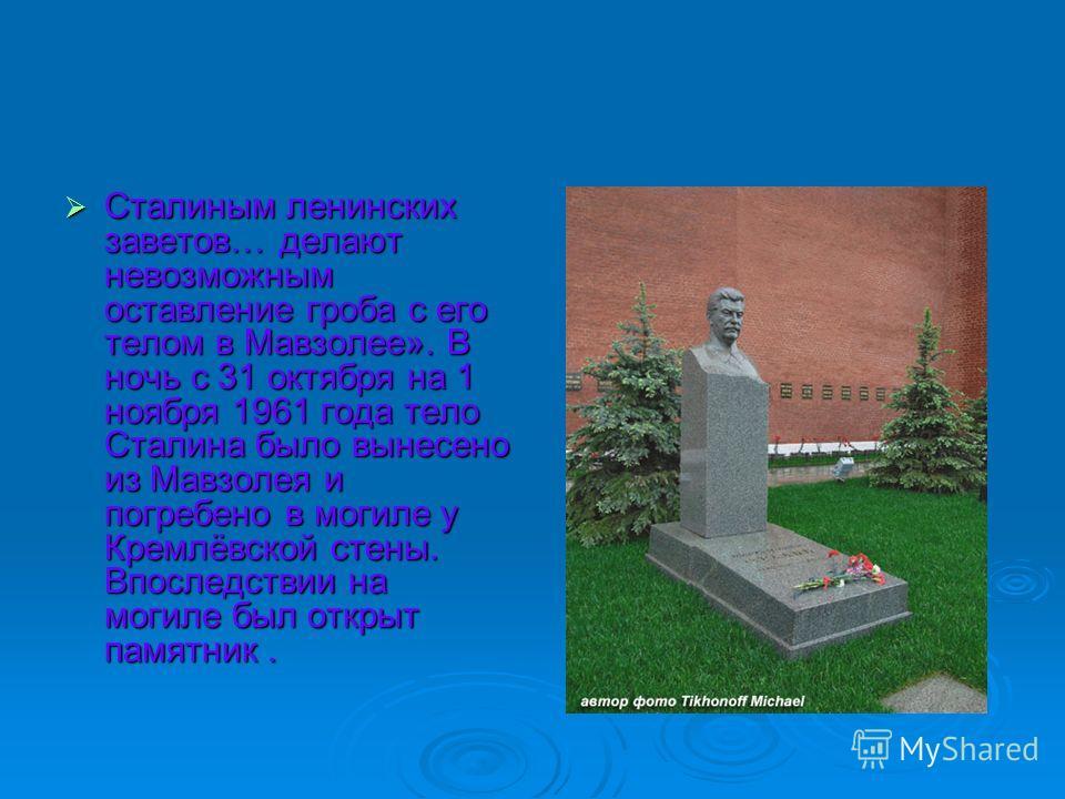 Сталиным ленинских заветов… делают невозможным оставление гроба с его телом в Мавзолее». В ночь с 31 октября на 1 ноября 1961 года тело Сталина было вынесено из Мавзолея и погребено в могиле у Кремлёвской стены. Впоследствии на могиле был открыт памя