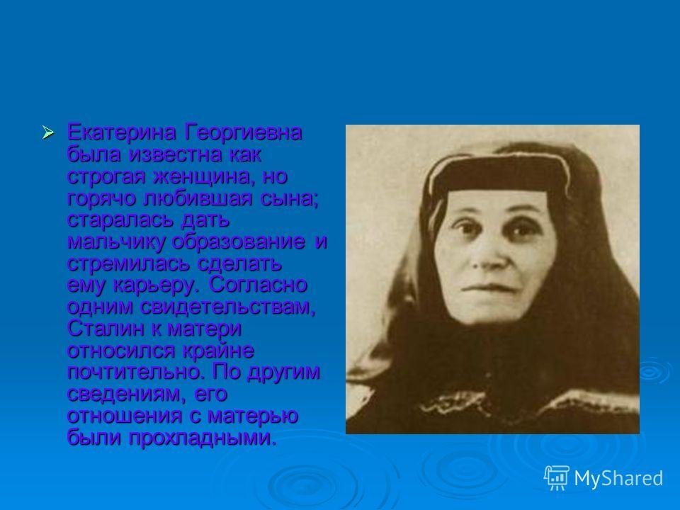 Екатерина Георгиевна была известна как строгая женщина, но горячо любившая сына; старалась дать мальчику образование и стремилась сделать ему карьеру. Согласно одним свидетельствам, Сталин к матери относился крайне почтительно. По другим сведениям, е