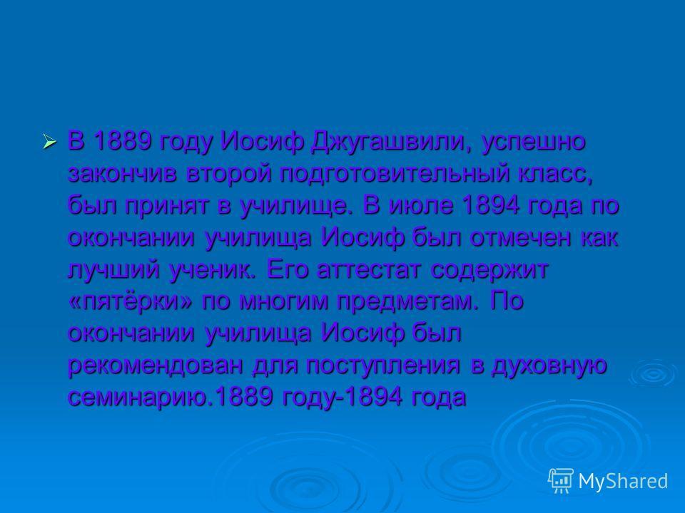 В 1889 году Иосиф Джугашвили, успешно закончив второй подготовительный класс, был принят в училище. В июле 1894 года по окончании училища Иосиф был отмечен как лучший ученик. Его аттестат содержит «пятёрки» по многим предметам. По окончании училища И
